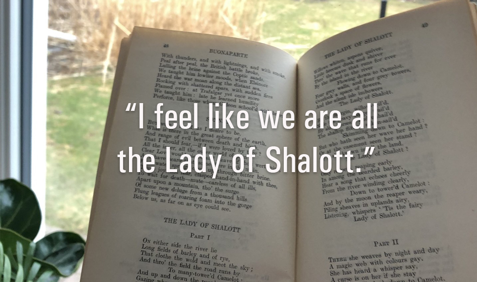 "Image from Return to Shallot by Madison Nikolaesky ""In this moment, I feel like we are all the Lady of Shalott, desperate to engage with the outside world in any way we can."