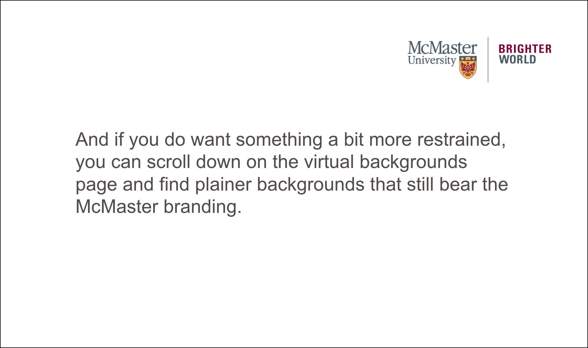 plain background says: And if you do want something a bit more restrained, you can scroll down on the virtual backgrounds page and find plainer backgrounds that still bear the McMaster branding.